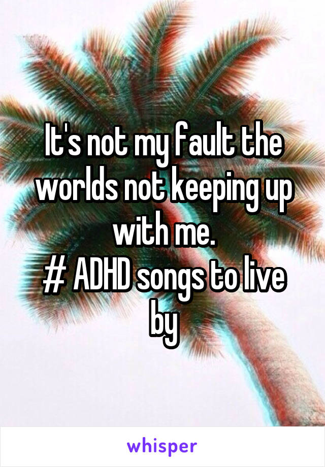 It's not my fault the worlds not keeping up with me. # ADHD songs to live by