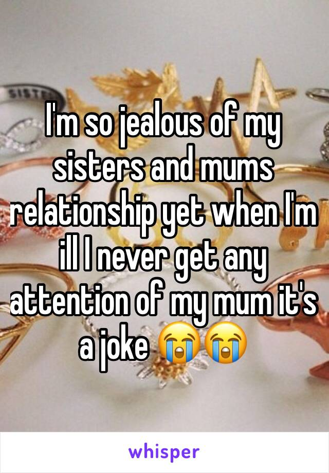 I'm so jealous of my sisters and mums relationship yet when I'm ill I never get any attention of my mum it's a joke 😭😭