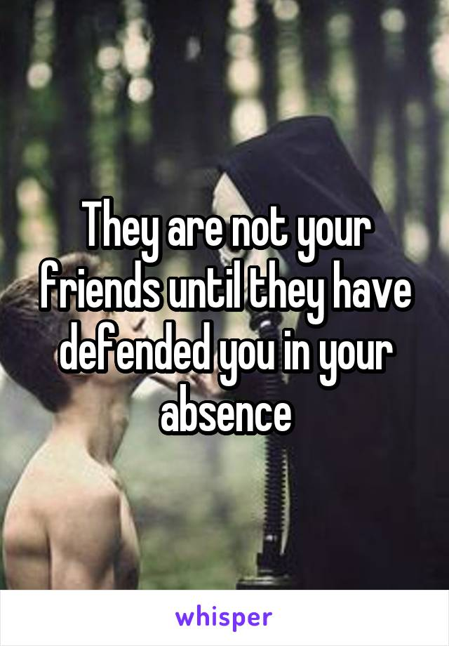 They are not your friends until they have defended you in your absence