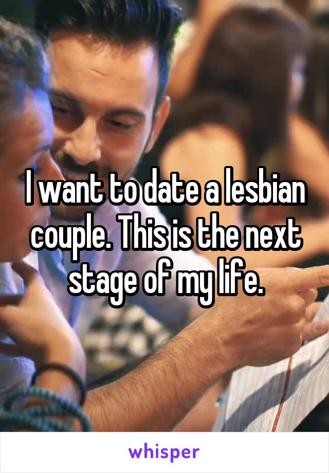 I want to date a lesbian couple. This is the next stage of my life.