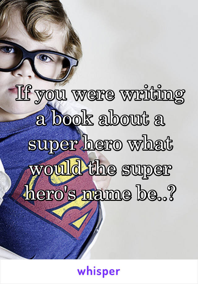 If you were writing a book about a super hero what would the super hero's name be..?