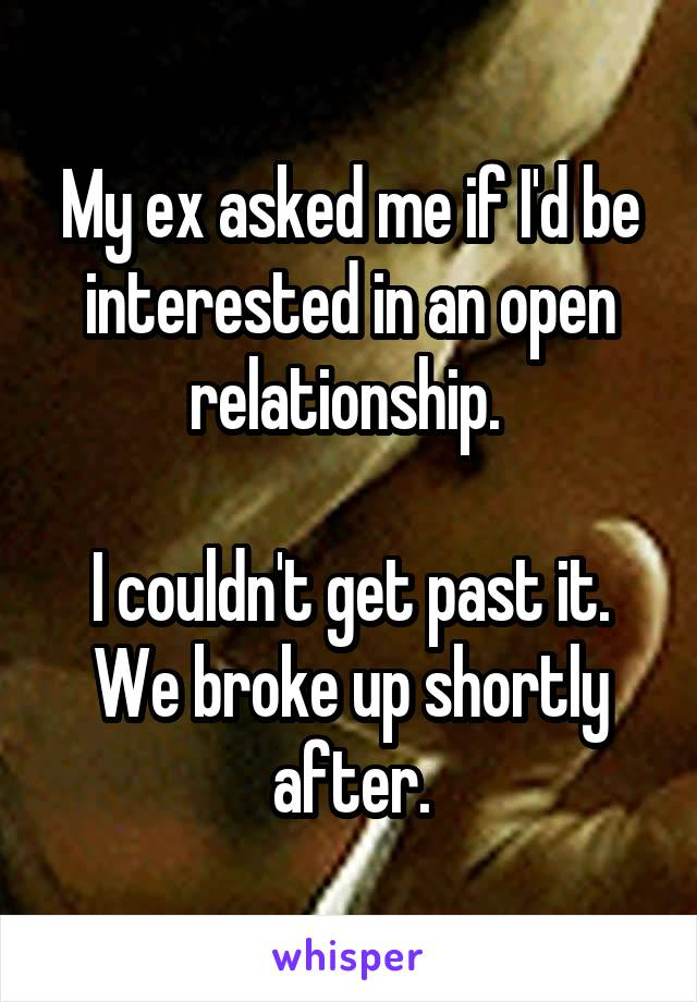 My ex asked me if I'd be interested in an open relationship.   I couldn't get past it. We broke up shortly after.