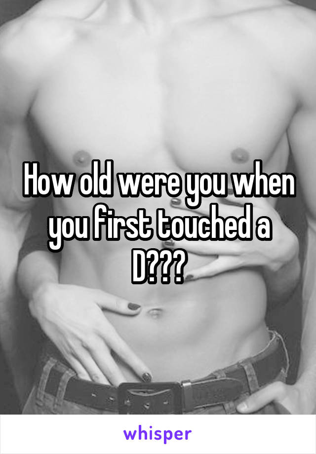 How old were you when you first touched a D???