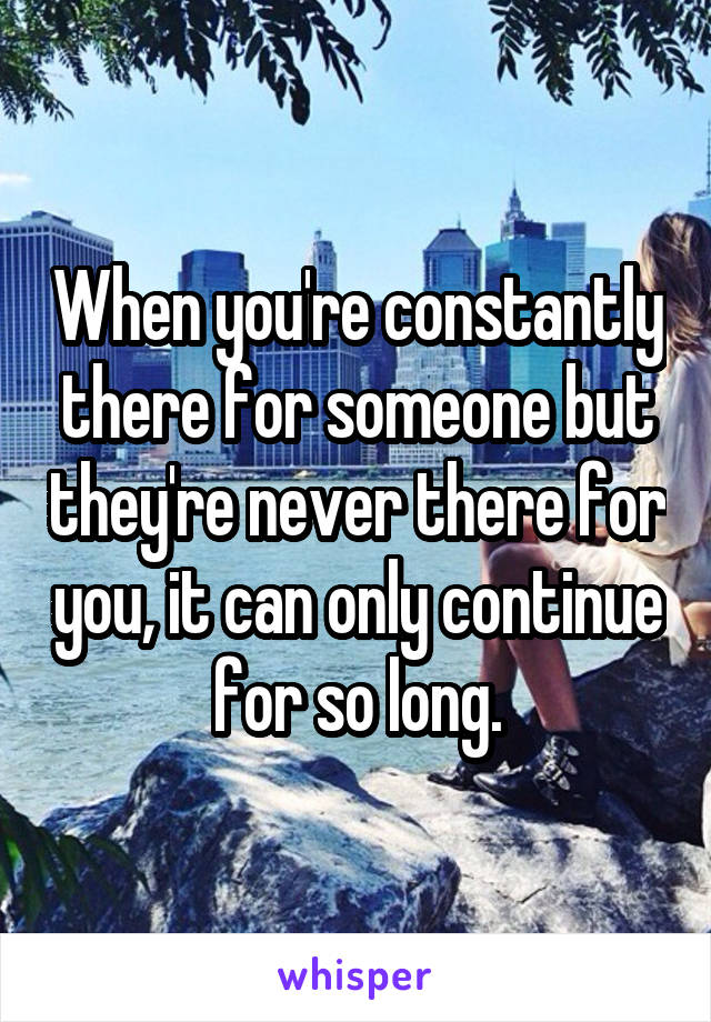 When you're constantly there for someone but they're never there for you, it can only continue for so long.