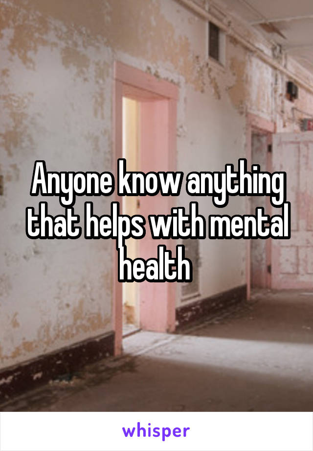 Anyone know anything that helps with mental health