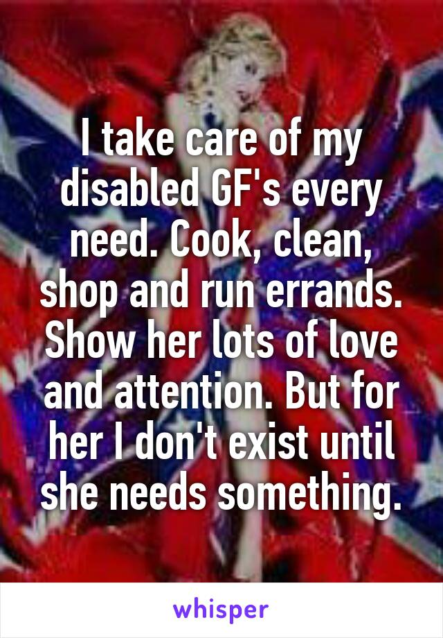 I take care of my disabled GF's every need. Cook, clean, shop and run errands. Show her lots of love and attention. But for her I don't exist until she needs something.