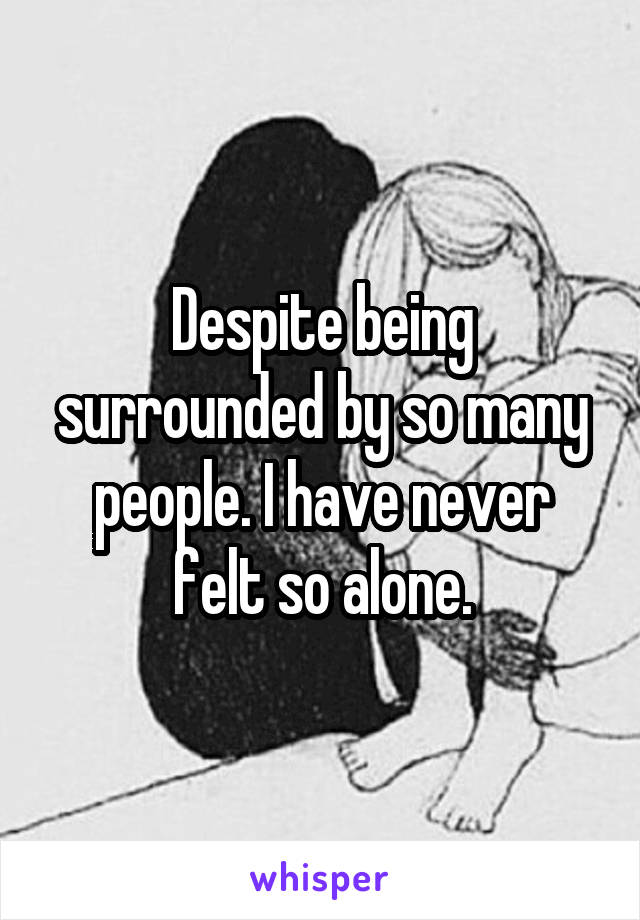 Despite being surrounded by so many people. I have never felt so alone.