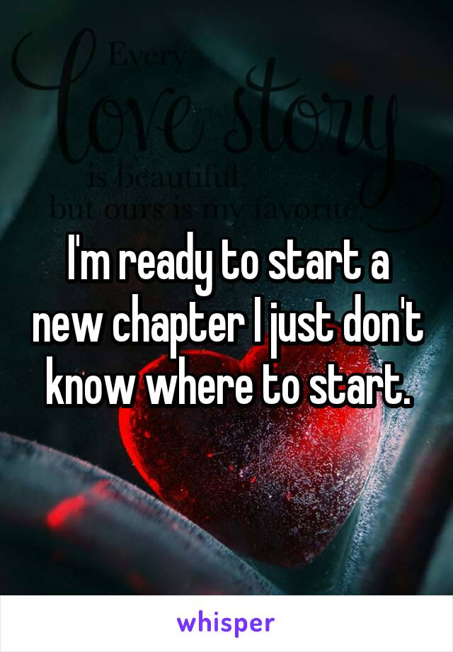 I'm ready to start a new chapter I just don't know where to start.