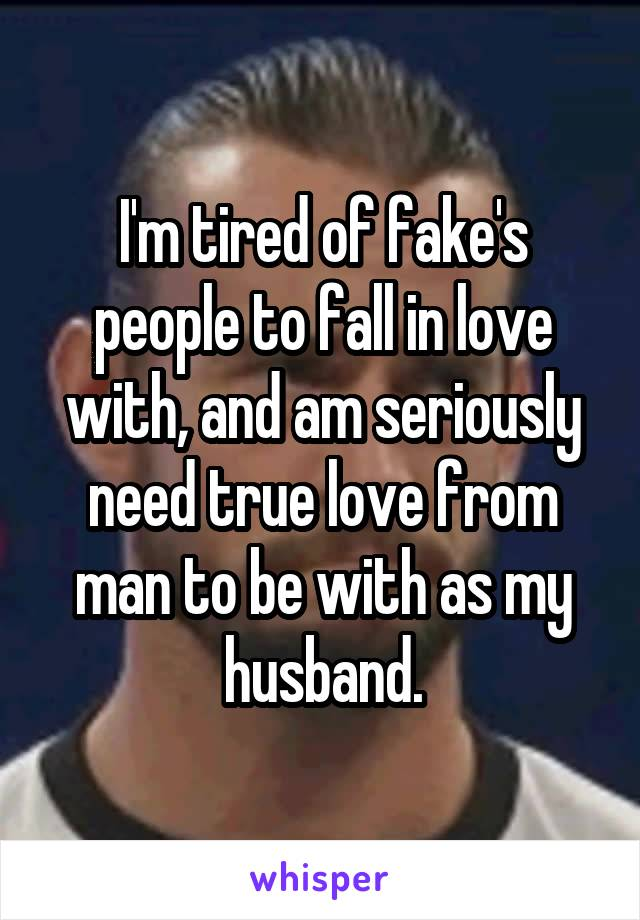 I'm tired of fake's people to fall in love with, and am seriously need true love from man to be with as my husband.