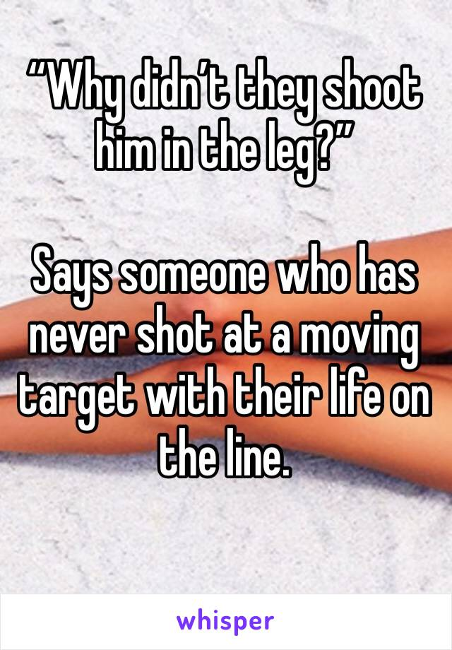 """""""Why didn't they shoot him in the leg?""""   Says someone who has never shot at a moving target with their life on the line."""