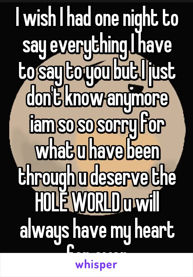 I wish I had one night to say everything I have to say to you but I just don't know anymore iam so so sorry for what u have been through u deserve the HOLE WORLD u will always have my heart for ever