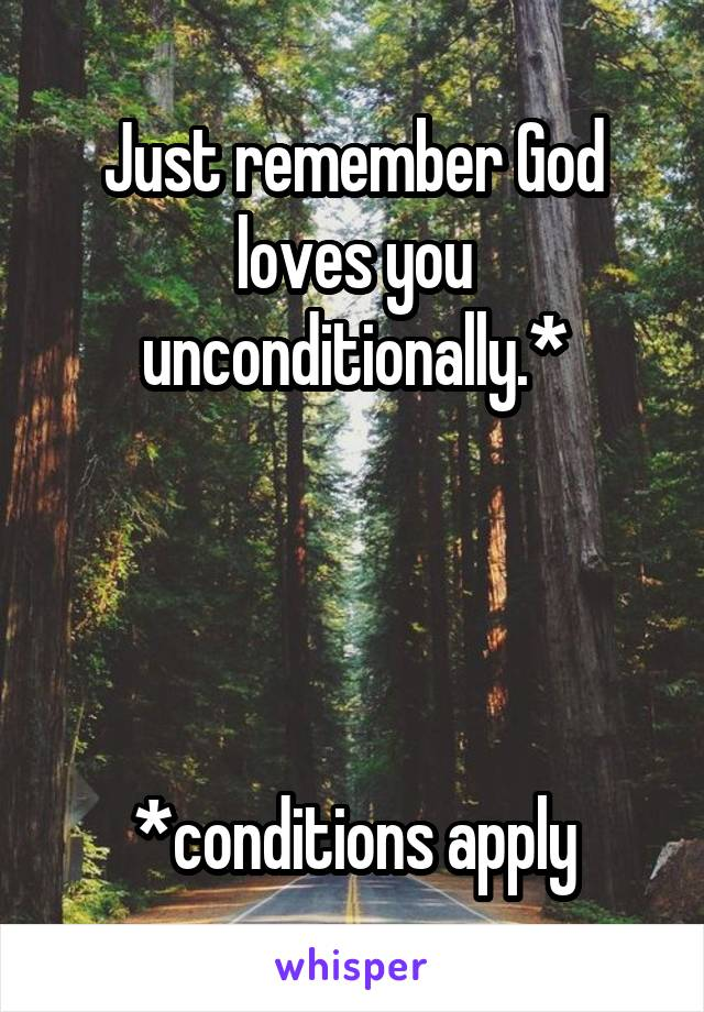 Just remember God loves you unconditionally.*     *conditions apply