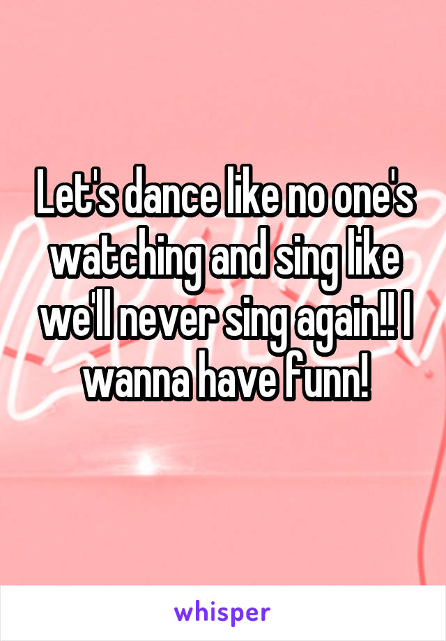 Let's dance like no one's watching and sing like we'll never sing again!! I wanna have funn!