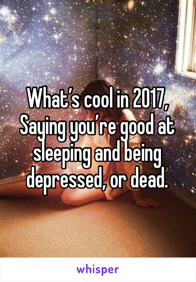 What's cool in 2017, Saying you're good at sleeping and being depressed, or dead.