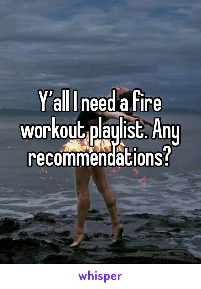 Y'all I need a fire workout playlist. Any recommendations?