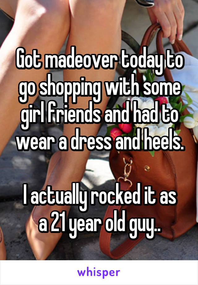 Got madeover today to go shopping with some girl friends and had to wear a dress and heels.  I actually rocked it as a 21 year old guy..