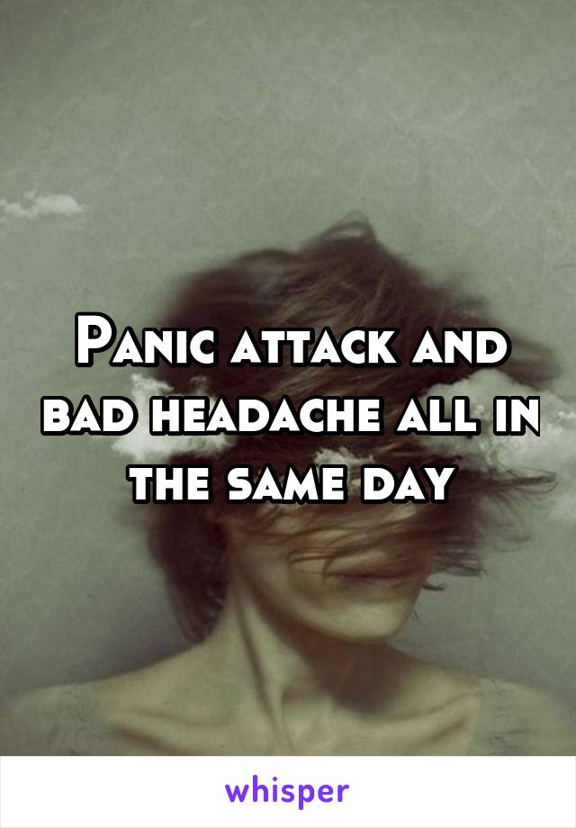 Panic attack and bad headache all in the same day