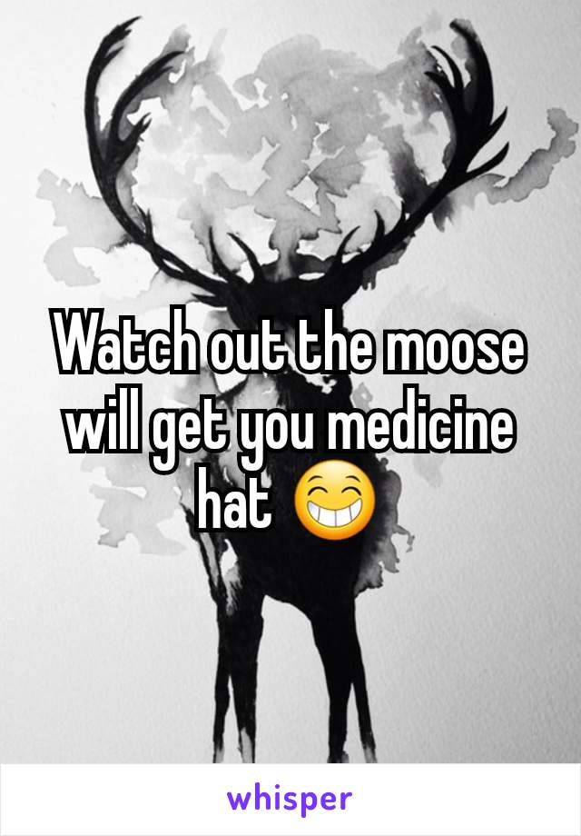 Watch out the moose will get you medicine hat 😁