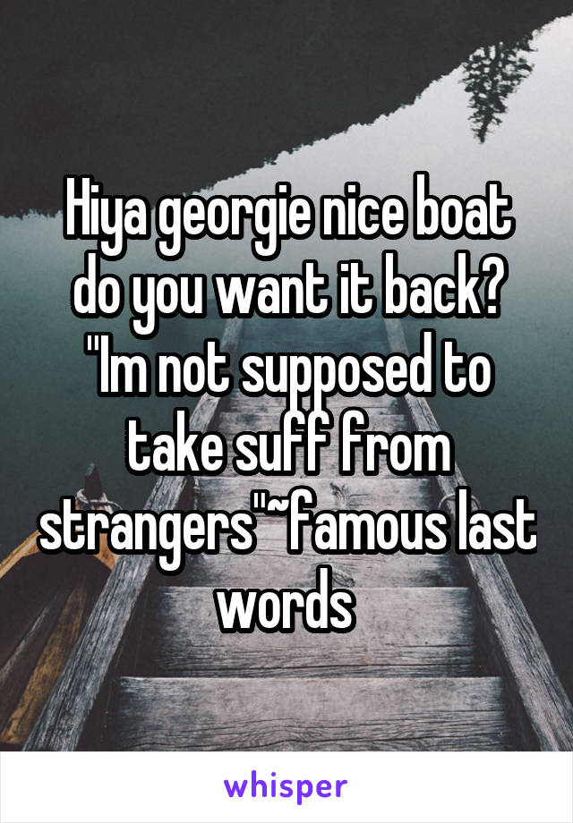 "Hiya georgie nice boat do you want it back? ""Im not supposed to take suff from strangers""~famous last words"