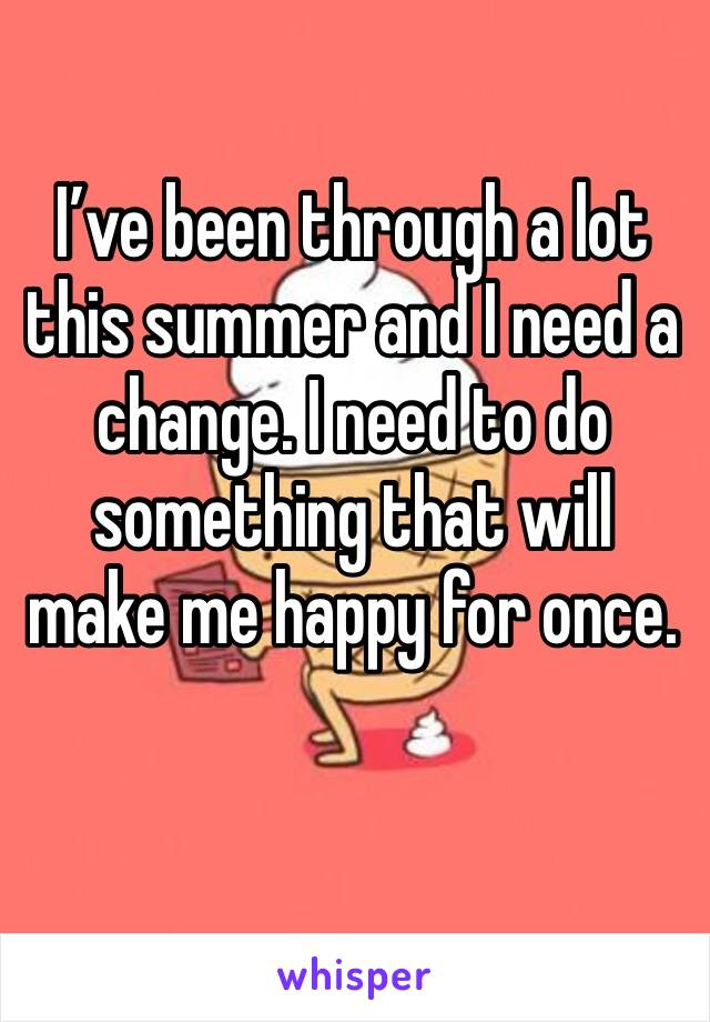 I've been through a lot this summer and I need a change. I need to do something that will make me happy for once.