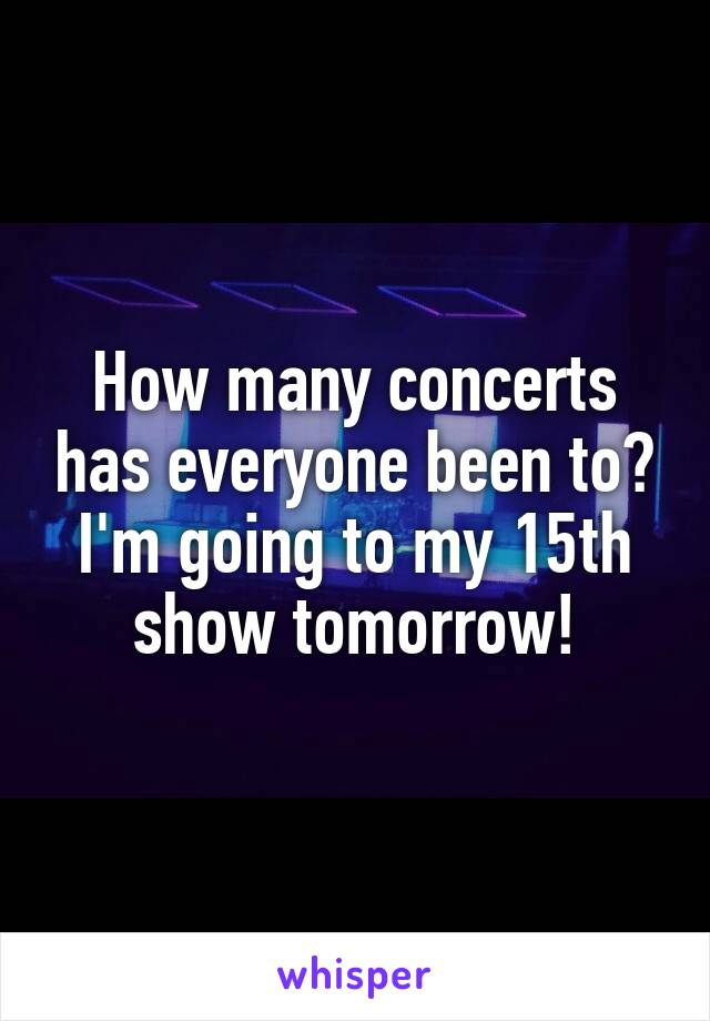How many concerts has everyone been to? I'm going to my 15th show tomorrow!