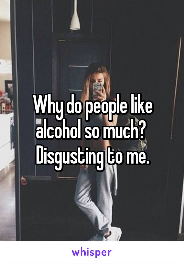 Why do people like alcohol so much?  Disgusting to me.