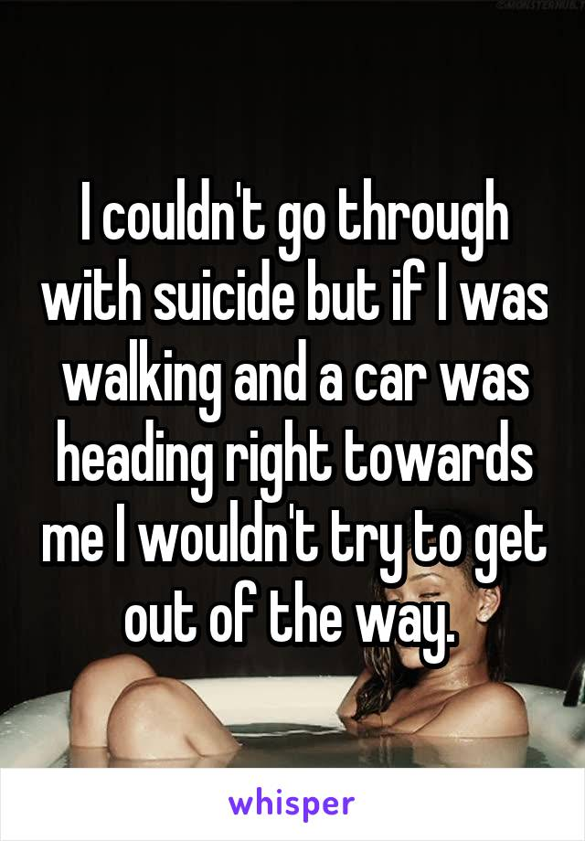 I couldn't go through with suicide but if I was walking and a car was heading right towards me I wouldn't try to get out of the way.