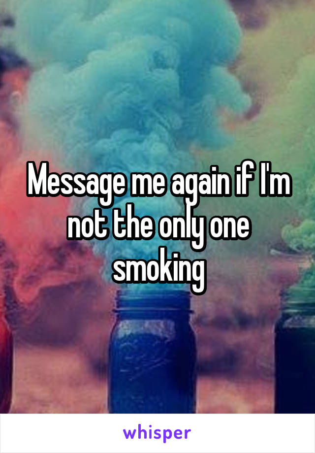 Message me again if I'm not the only one smoking