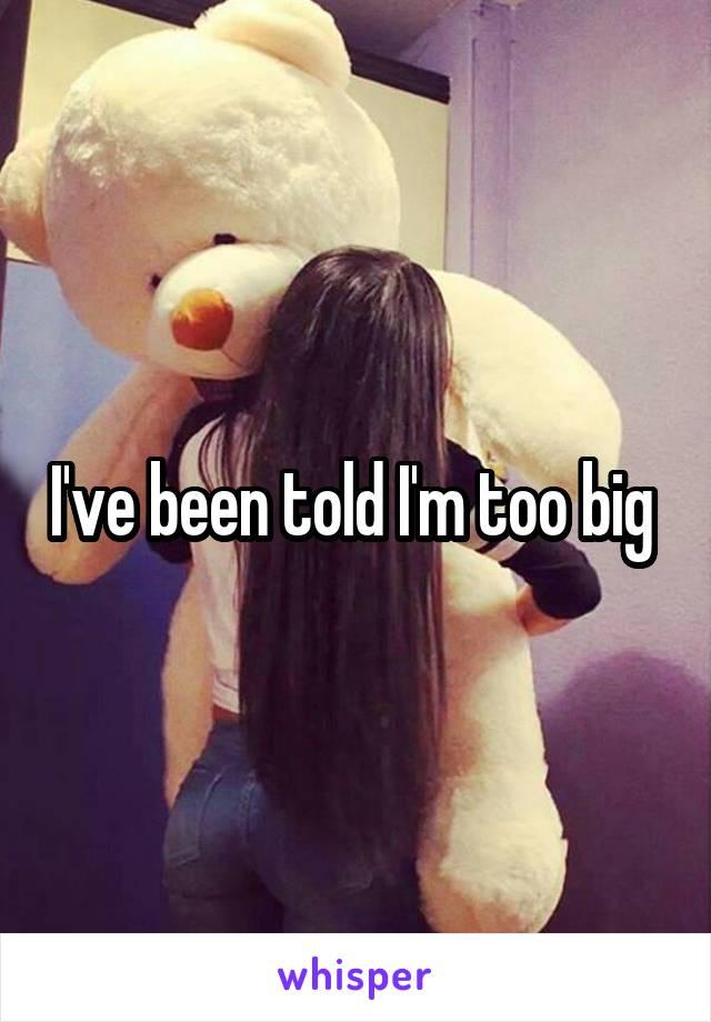 I've been told I'm too big