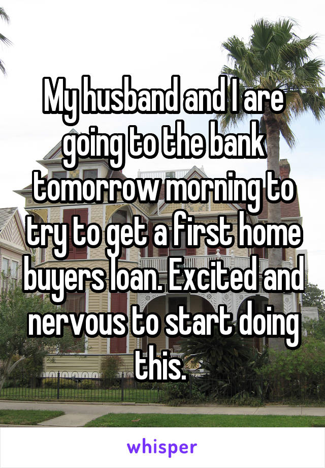 My husband and I are going to the bank tomorrow morning to try to get a first home buyers loan. Excited and nervous to start doing this.