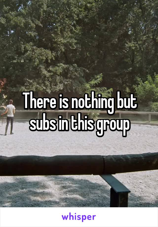 There is nothing but subs in this group