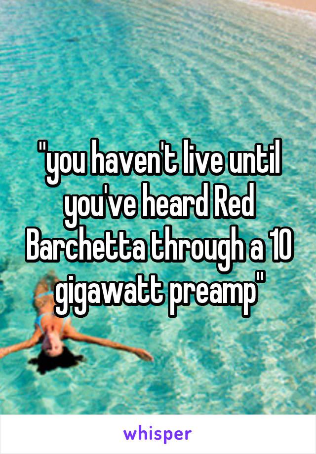 """you haven't live until you've heard Red Barchetta through a 10 gigawatt preamp"""