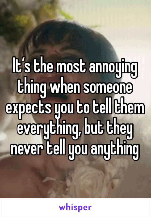 It's the most annoying thing when someone expects you to tell them everything, but they never tell you anything