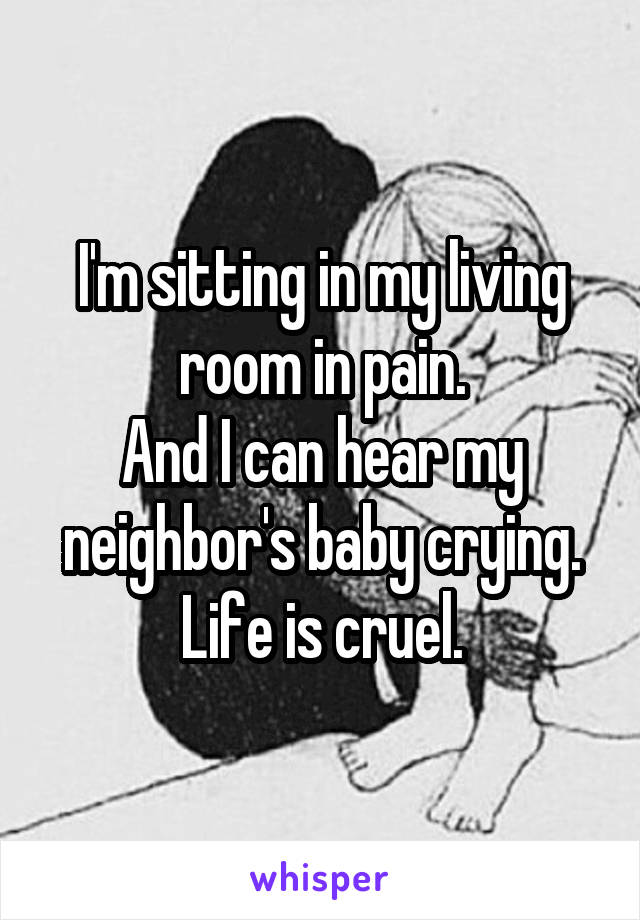 I'm sitting in my living room in pain. And I can hear my neighbor's baby crying. Life is cruel.