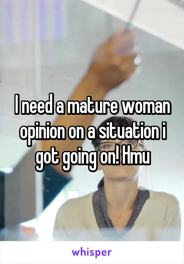 I need a mature woman opinion on a situation i got going on! Hmu