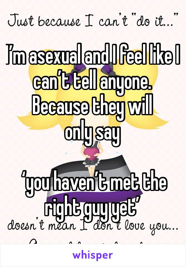 I'm asexual and I feel like I can't tell anyone.  Because they will only say   'you haven't met the right guy yet'