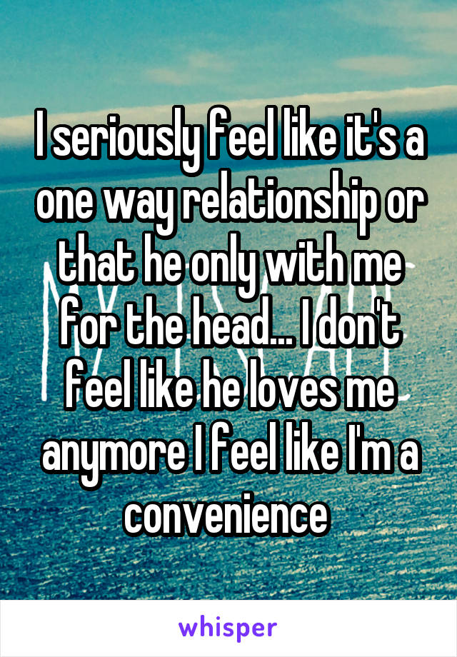 I seriously feel like it's a one way relationship or that he only with me for the head... I don't feel like he loves me anymore I feel like I'm a convenience