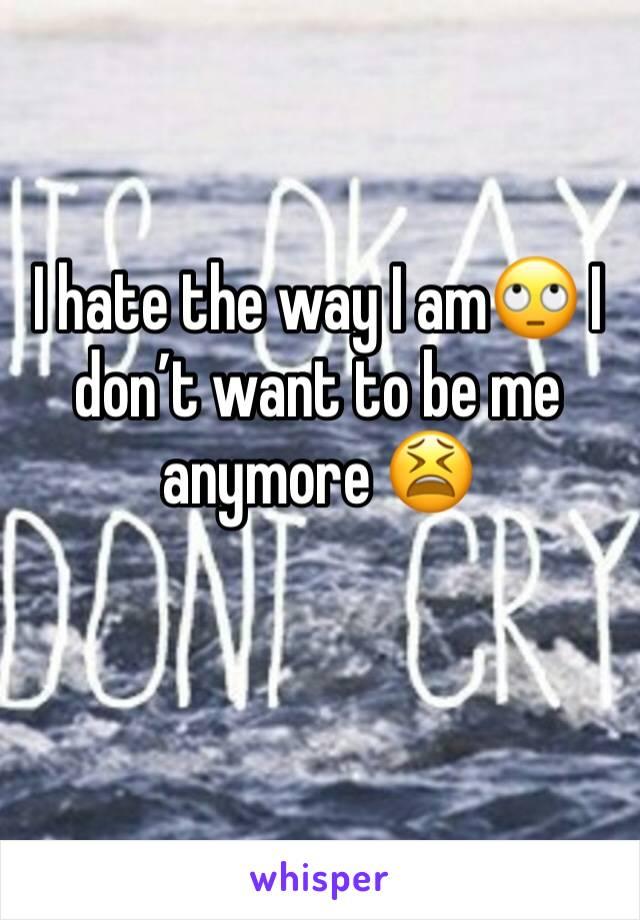 I hate the way I am🙄 I don't want to be me anymore 😫