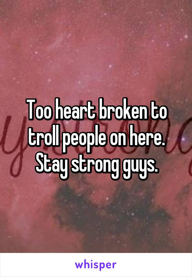 Too heart broken to troll people on here. Stay strong guys.