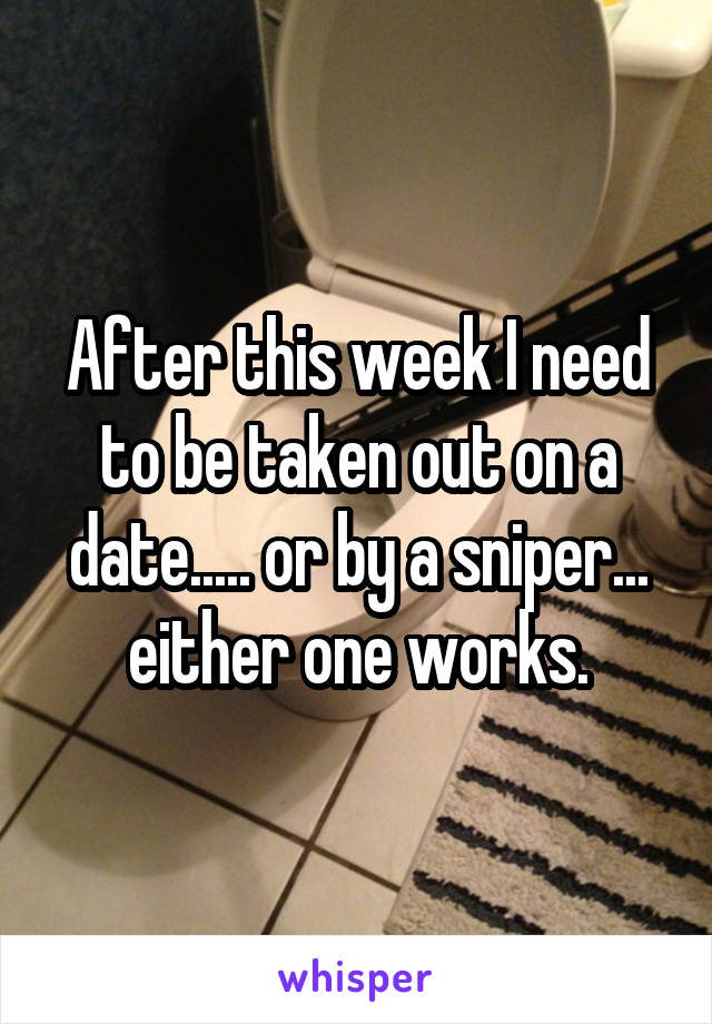 After this week I need to be taken out on a date..... or by a sniper... either one works.