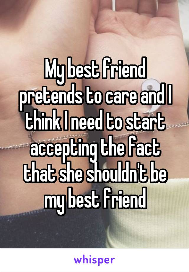 My best friend pretends to care and I think I need to start accepting the fact that she shouldn't be my best friend
