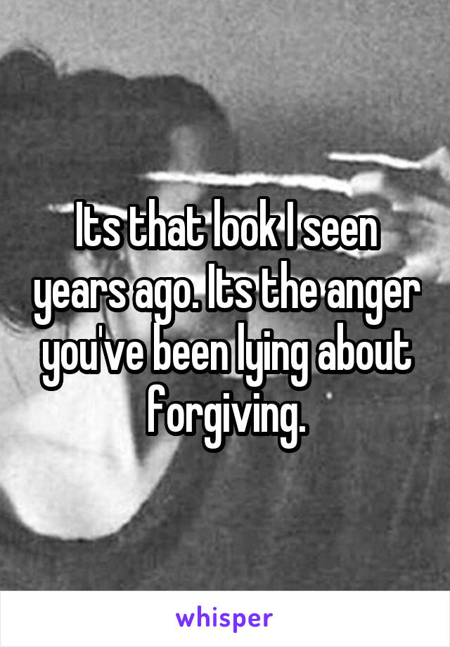 Its that look I seen years ago. Its the anger you've been lying about forgiving.