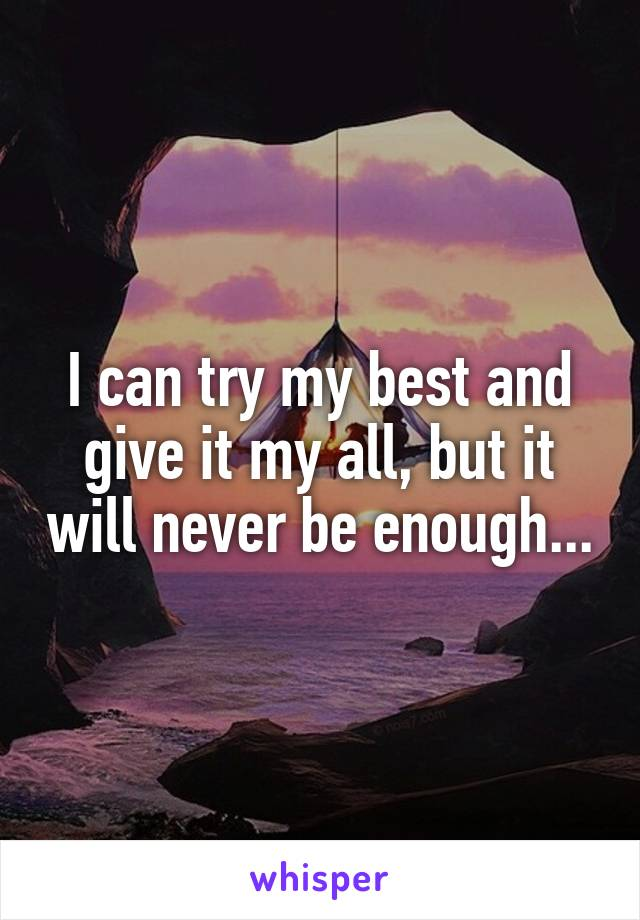 I can try my best and give it my all, but it will never be enough...
