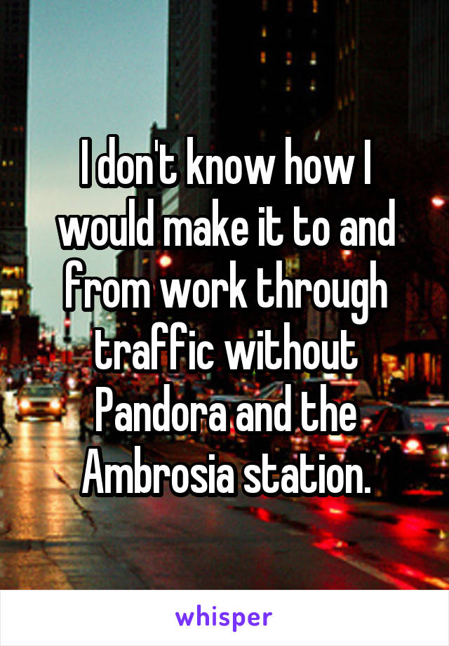 I don't know how I would make it to and from work through traffic without Pandora and the Ambrosia station.