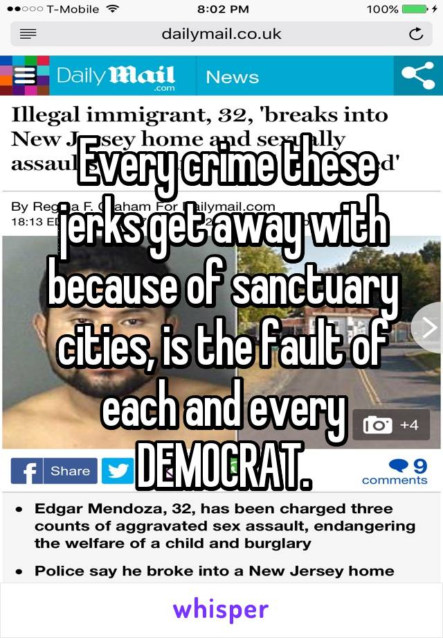 Every crime these jerks get away with because of sanctuary cities, is the fault of each and every DEMOCRAT.
