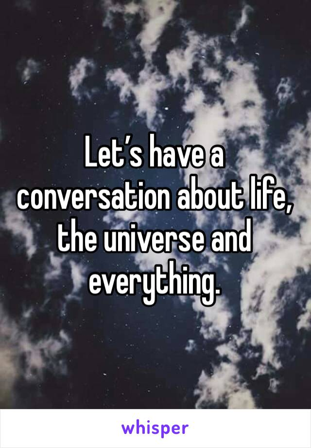 Let's have a conversation about life, the universe and everything.