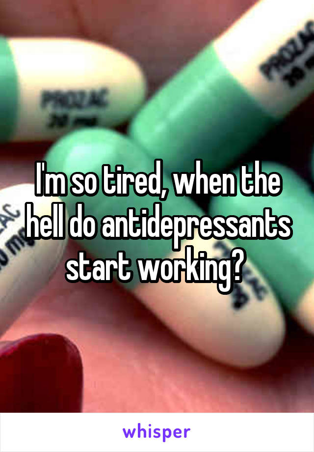 I'm so tired, when the hell do antidepressants start working?