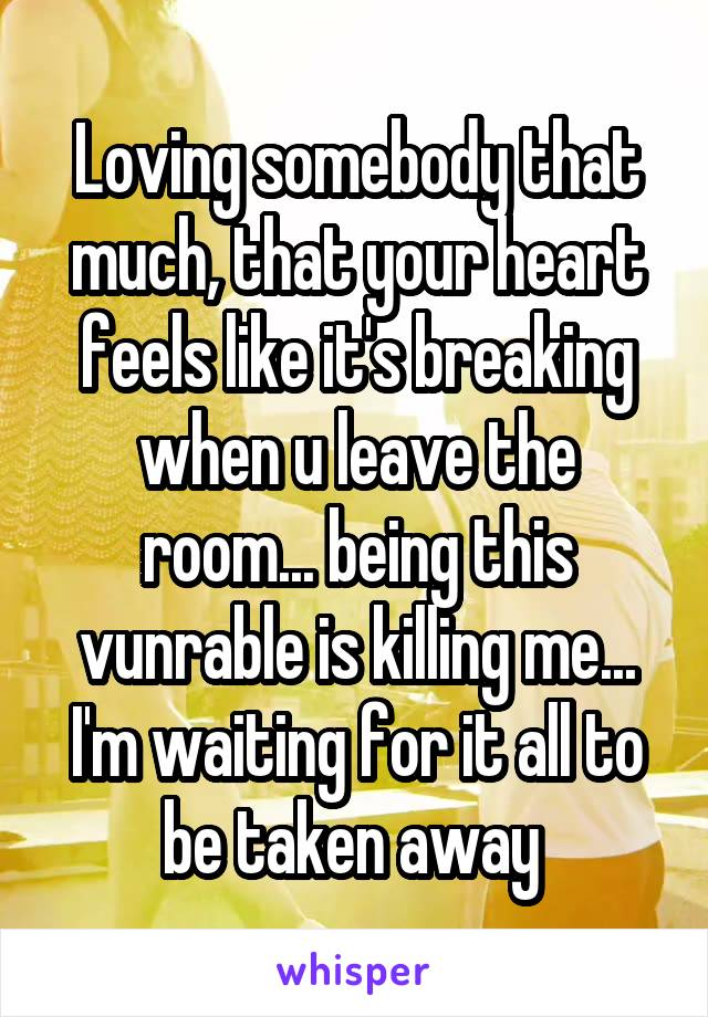 Loving somebody that much, that your heart feels like it's breaking when u leave the room... being this vunrable is killing me... I'm waiting for it all to be taken away