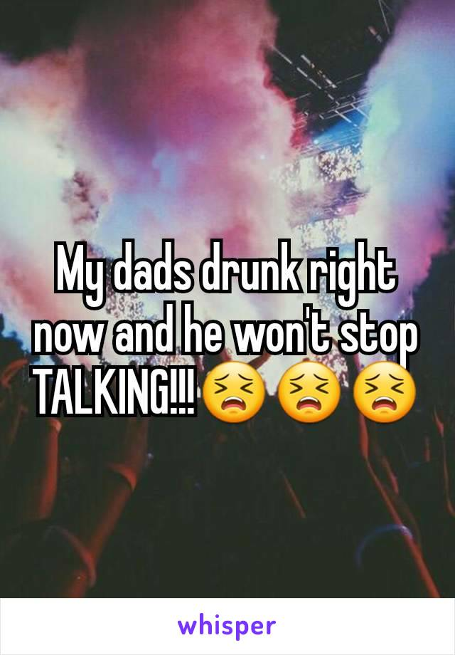 My dads drunk right now and he won't stop TALKING!!!😣😣😣