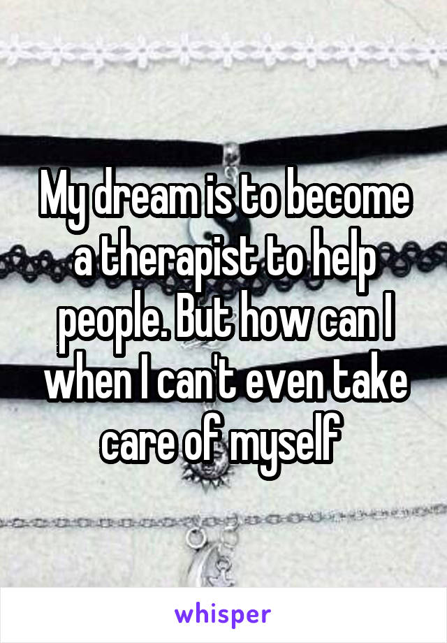 My dream is to become a therapist to help people. But how can I when I can't even take care of myself